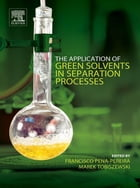 The Application of Green Solvents in Separation Processes by Francisco Pena-Pereira