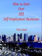 How to Start Over 101 Self-Employment Businesses by Vince Stead