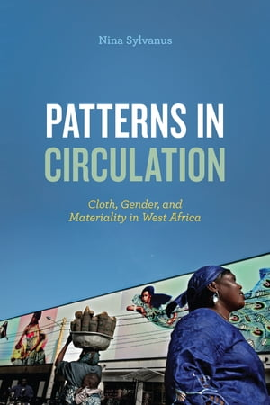 Patterns in Circulation Cloth,  Gender,  and Materiality in West Africa