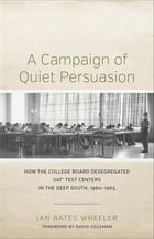 A Campaign of Quiet Persuasion: How the College Board Desegregated SAT® Test Centers in the Deep South, 1960-1965 by Jan Bates Wheeler