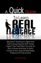 A Quick Guide To Learn Real Estate: Become A Top Buyer's Agent And Sell A House Quickly With These Expert Tips That Show You How To Buy  by Evelyn F. Goode
