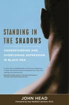 Standing In the Shadows: Understanding and Overcoming Depression in Black Men by John Head