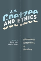 J. M. Coetzee and Ethics: Philosophical Perspectives on Literature by Anton Leist