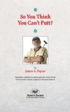So You Think You Can't Putt? by James S. Payne