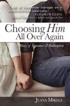 Choosing Him All Over Again: A Story of Romance and Redemption by Juana Mikels