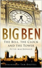 Big Ben: The Bell, the Clock and the Tower by Peter MacDonald