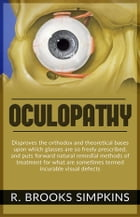 OCULOPATHY - Disproves the orthodox and theoretical bases upon which glasses are so freely prescribed, and puts forward natural remedial methods of tr by R. Brooks Simpkins