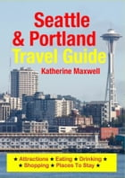 Seattle & Portland Travel Guide: Attractions, Eating, Drinking, Shopping & Places To Stay by Katherine Maxwell