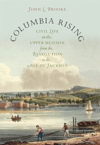 Columbia Rising: Civil Life on the Upper Hudson from the Revolution to the Age of Jackson