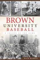 Brown University Baseball: A Legacy of the Game by Rick Harris