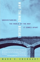 Why Things Break: Understanding the World By the Way It Comes Apart by Mark Eberhart