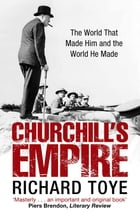 Churchill's Empire: The World that Made Him and the World He Made by Richard Toye