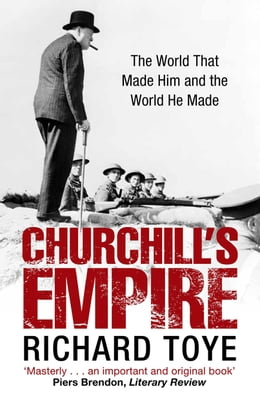 Book Churchill's Empire: The World that Made Him and the World He Made by Richard Toye