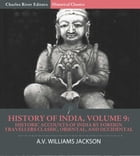 History of India, Volume 9: Historic Accounts of India by Foreign Travellers Classic, Oriental, and Occidental by A.V. Williams Jackson, Charles River Editors