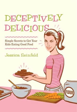 Book Deceptively Delicious: Simple Secrets to Get Your Kids Eating Good Food by Jessica Seinfeld