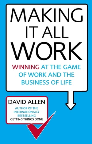 Making It All Work Winning at the game of work and the business of life