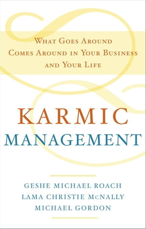 Karmic Management What Goes Around Comes Around in Your Business and Your Life