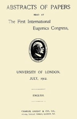Abstracts of Papers Read at the First International Eugenics Congress (Illustrated)