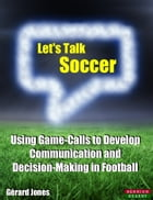 Let's Talk Soccer: Using Game-Calls to Develop Communication and Decision-Making in Football by Gérard Jones