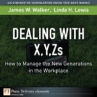 Dealing with X, Y, Zs: How to Manage the New Generations in the Workplace by James W. Walker