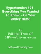 Hypertension 101 - Everything You Wanted To Know! - Or Your Money Back! by Editorial Team Of MPowerUniversity.com