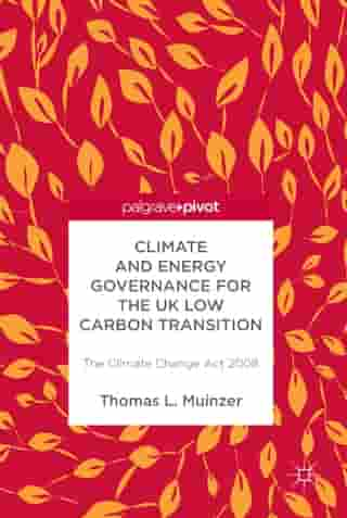 Climate and Energy Governance for the UK Low Carbon Transition: The Climate Change Act 2008 by Thomas L Muinzer