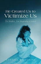 He Created Us to Victimize Us: The Shaffers' True Biography of Horror by Cynthia Eisenhart