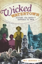 Wicked Watertown: History You Weren't Supposed to Know by W.F. Jannke III