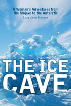 The Ice Cave: A Woman¿s Adventures from the Mojave to the Antarctic