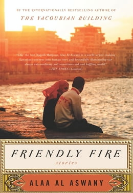 Book Friendly Fire: Stories by Alaa Al Aswany