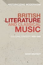 British Literature and Classical Music: Cultural Contexts 1870-1945 by Dr David Deutsch