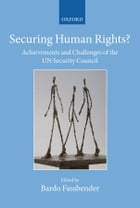 Securing Human Rights?: Achievements and Challenges of the UN Security Council by Bardo Fassbender