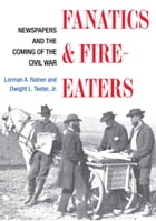 Fanatics and Fire-eaters: Newspapers and the Coming of the Civil War by Lorman A. Ratner