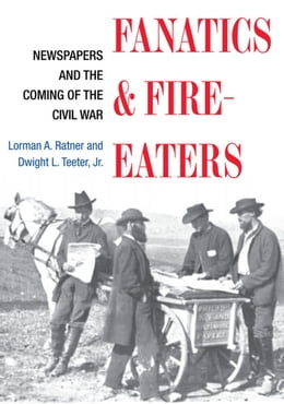 Book Fanatics and Fire-eaters: Newspapers and the Coming of the Civil War by Lorman A. Ratner