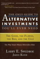The Only Guide to Alternative Investments You'll Ever Need: The Good, the Flawed, the Bad, and the…