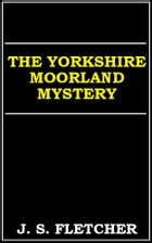 The Yorkshire Moorland Mystery by J. S. Fletcher
