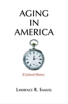 Aging in America: A Cultural History by Lawrence R. Samuel