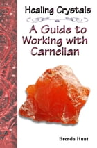 Healing Crystals - A Guide to Working with Carnelian by Brenda Hunt