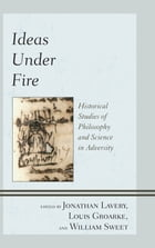 Ideas under Fire: Historical Studies of Philosophy and Science in Adversity