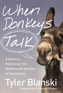 Book When Donkeys Talk: A Quest to Rediscover the Mystery and Wonder of Christianity by Tyler Blanski