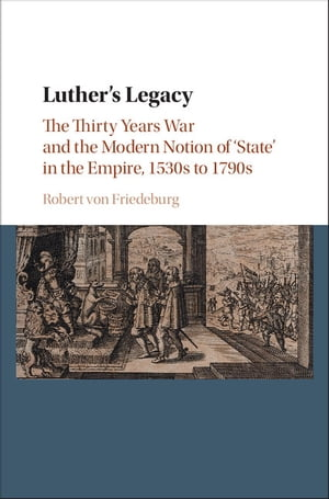 Luther's Legacy The Thirty Years War and the Modern Notion of 'State' in the Empire,  1530s to 1790s