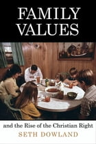 Family Values and the Rise of the Christian Right by Seth Dowland