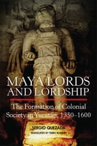 Maya Lords and Lordship: The Formation of Colonial Society in Yucatán, 1350–1600 by Sergio Quezada