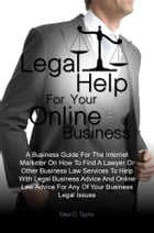 Legal Help For Your Online Business: A Business Guide For The Internet Marketer On How To Find A Lawyer Or Other Business Law Services To by Mee C. Taylor