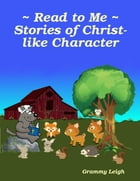 Read to Me ~ Stories of Christ-like Character by Grammy Leigh