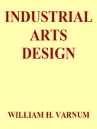 Industrial Arts Design: A Textbook of Practical Methods for Students, Teachers, and Craftsmen by William H. Varnum