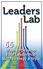 Leaders Lab: 66 Ways to Develop Your Leadership Skill, Strategy, and Style by Jane Moyer