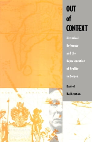Out of Context: Historical Reference and the Representation of Reality in Borges by Daniel Balderston