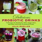 Delicious Probiotic Drinks: 75 Recipes for Kombucha, Kefir, Ginger Beer, and Other Naturally Fermented Drinks by Julia Mueller