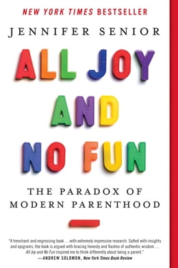 Book All Joy and No Fun: The Paradox of Modern Parenthood by Jennifer Senior